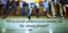 What could politics and society do for young people?